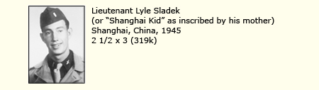 "LIEUTENANT LYLE SLADEK, SHANGHAI, CHINA, 1945 (""SHANGHAI KID"" AS INSCRIBED BY HIS MOTHER)"
